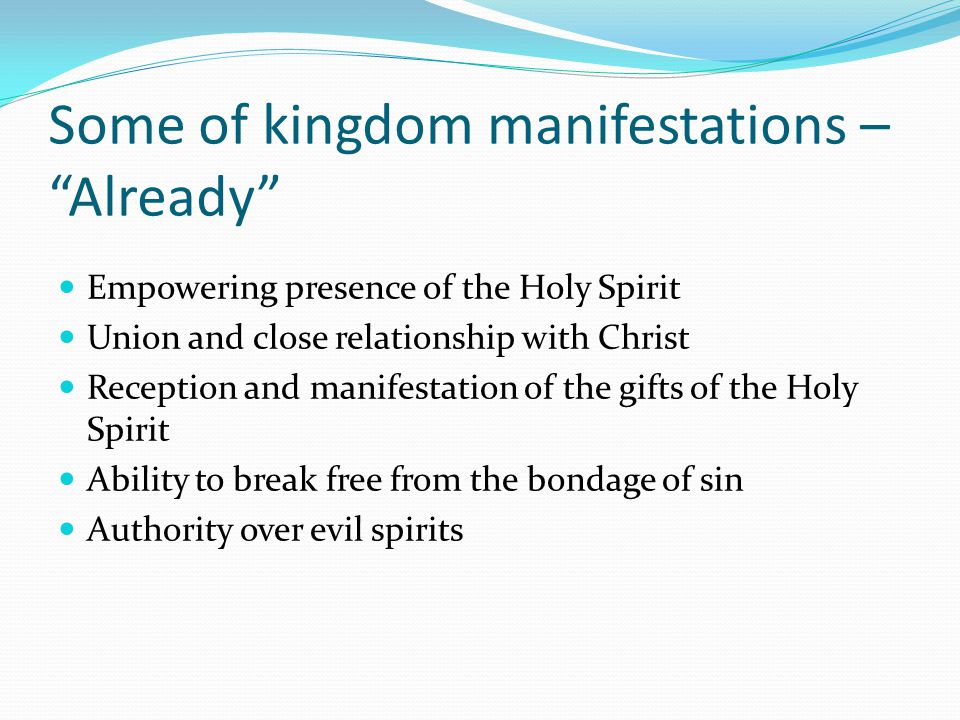 Some of kingdom manifestations – Already Empowering presence of the Holy Spirit Union and close relationship with Christ Reception and manifestation of the gifts of the Holy Spirit Ability to break free from the bondage of sin Authority over evil spirits