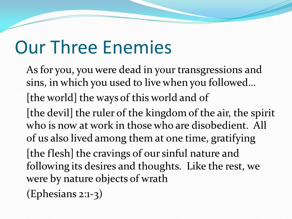 Our Three Enemies As for you, you were dead in your transgressions and sins, in which you used to live when you followed… [the world] the ways of this world and of [the devil] the ruler of the kingdom of the air, the spirit who is now at work in those who are disobedient.