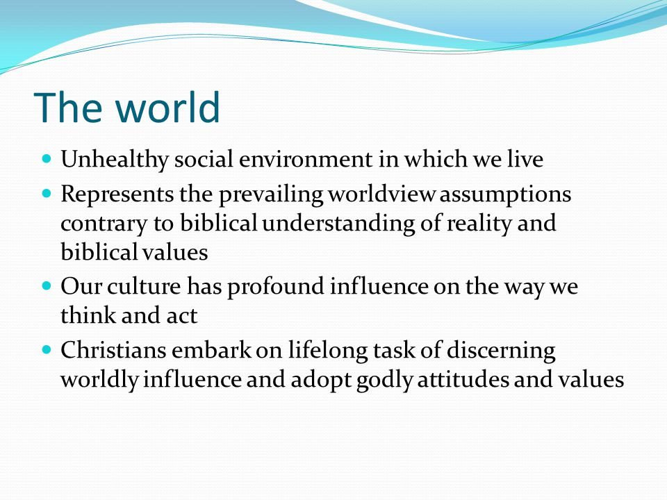 The world Unhealthy social environment in which we live Represents the prevailing worldview assumptions contrary to biblical understanding of reality and biblical values Our culture has profound influence on the way we think and act Christians embark on lifelong task of discerning worldly influence and adopt godly attitudes and values