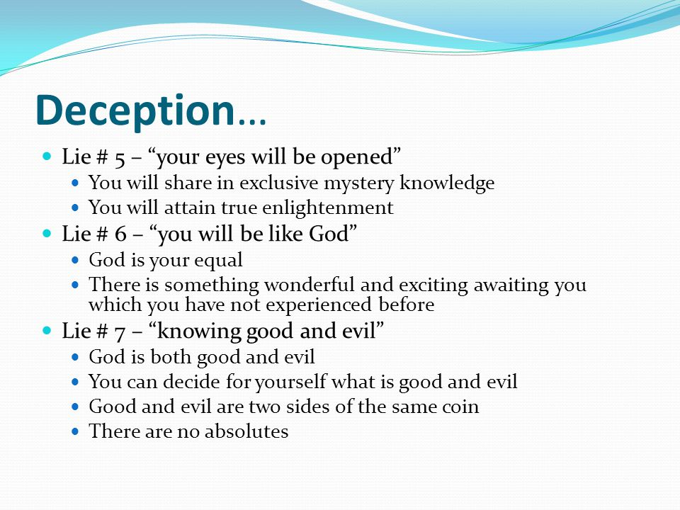 Deception… Lie # 5 – your eyes will be opened You will share in exclusive mystery knowledge You will attain true enlightenment Lie # 6 – you will be like God God is your equal There is something wonderful and exciting awaiting you which you have not experienced before Lie # 7 – knowing good and evil God is both good and evil You can decide for yourself what is good and evil Good and evil are two sides of the same coin There are no absolutes