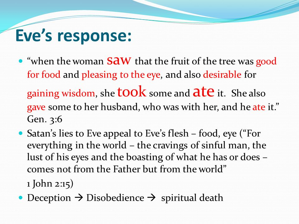 Eve's response: when the woman saw that the fruit of the tree was good for food and pleasing to the eye, and also desirable for gaining wisdom, she took some and ate it.