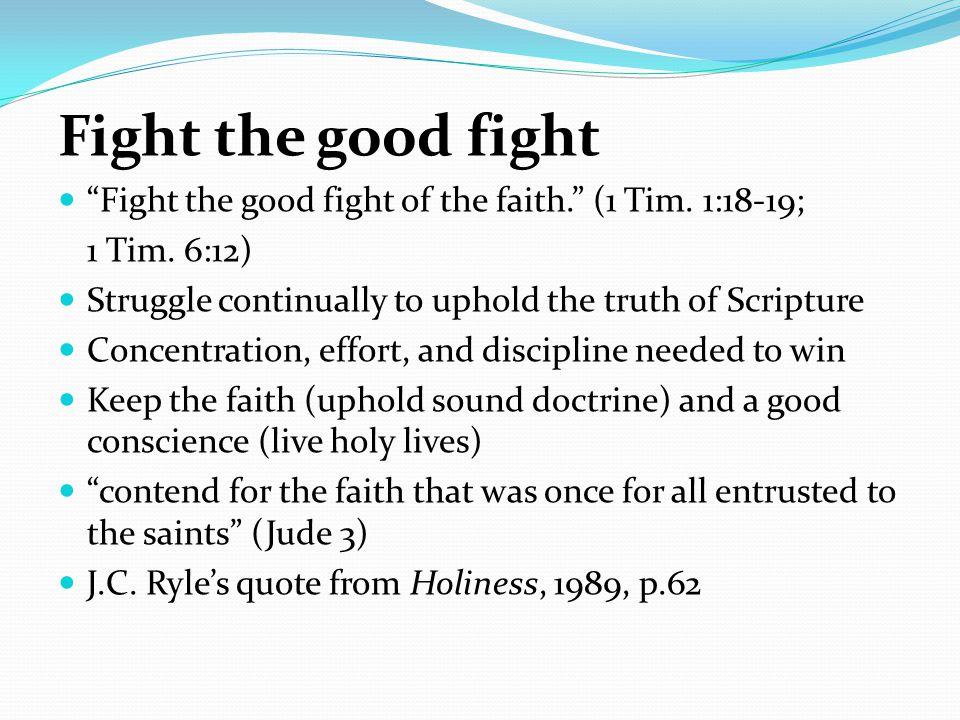 Fight the good fight Fight the good fight of the faith. (1 Tim.