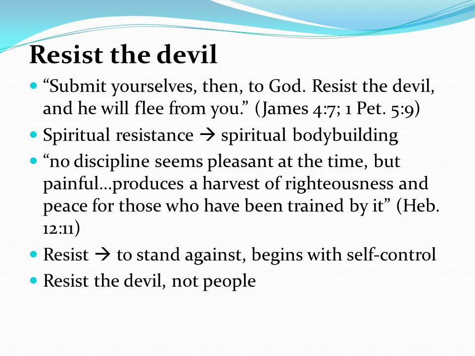 Resist the devil Submit yourselves, then, to God.