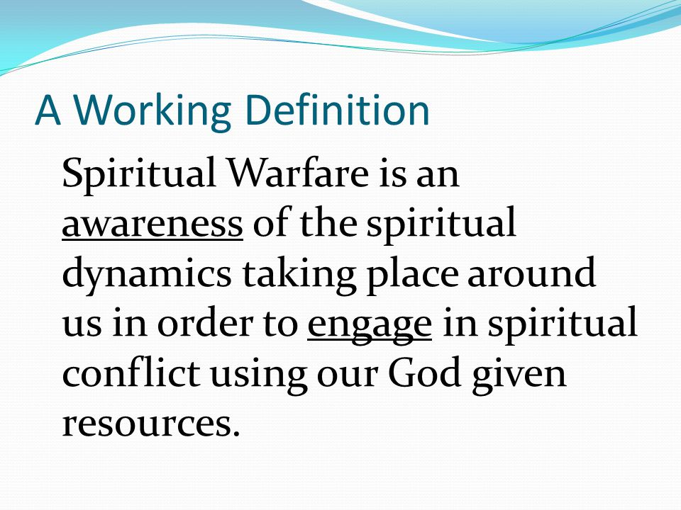 A Working Definition Spiritual Warfare is an awareness of the spiritual dynamics taking place around us in order to engage in spiritual conflict using our God given resources.