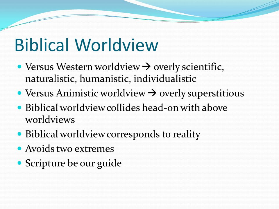 Biblical Worldview Versus Western worldview  overly scientific, naturalistic, humanistic, individualistic Versus Animistic worldview  overly superstitious Biblical worldview collides head-on with above worldviews Biblical worldview corresponds to reality Avoids two extremes Scripture be our guide