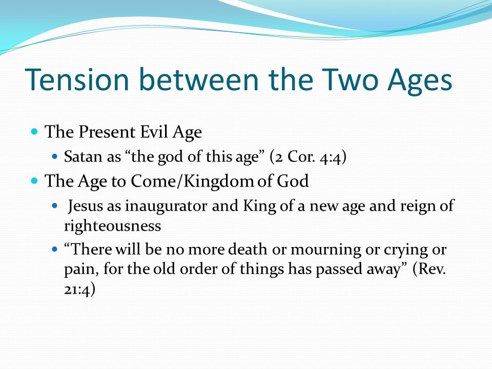 Tension between the Two Ages The Present Evil Age Satan as the god of this age (2 Cor.