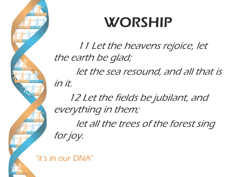 it's in our DNA WORSHIP 11 Let the heavens rejoice, let the earth be glad; let the sea resound, and all that is in it.