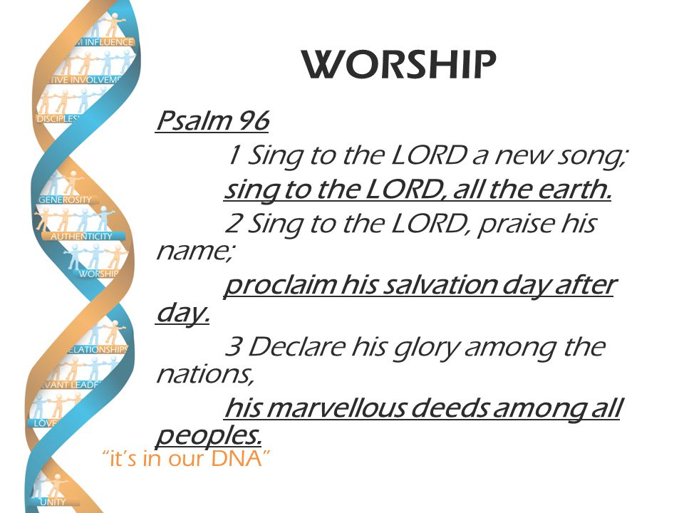 it's in our DNA WORSHIP 10 Say among the nations, The LORD reigns. The world is firmly established, it cannot be moved; he will judge the peoples with equity.