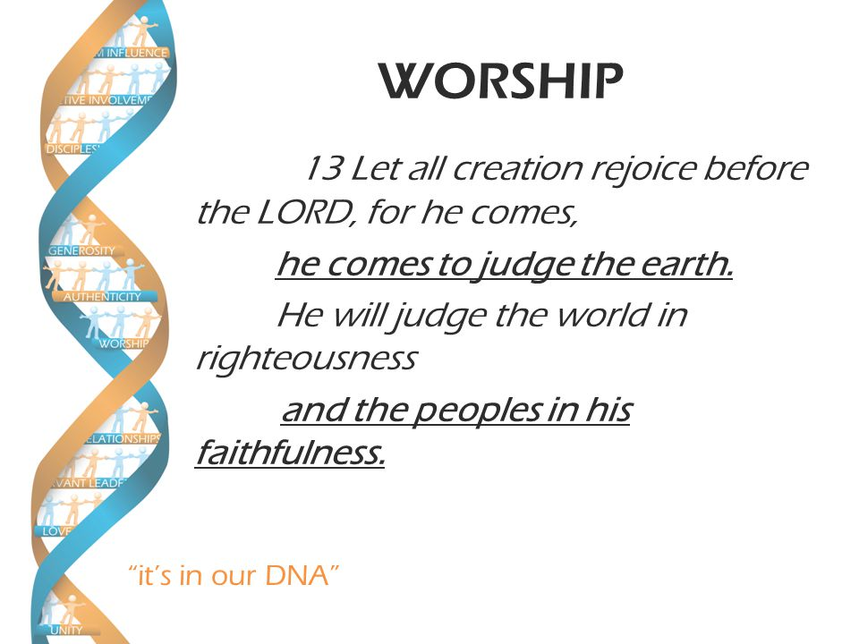 it's in our DNA WORSHIP 13 Let all creation rejoice before the LORD, for he comes, he comes to judge the earth.