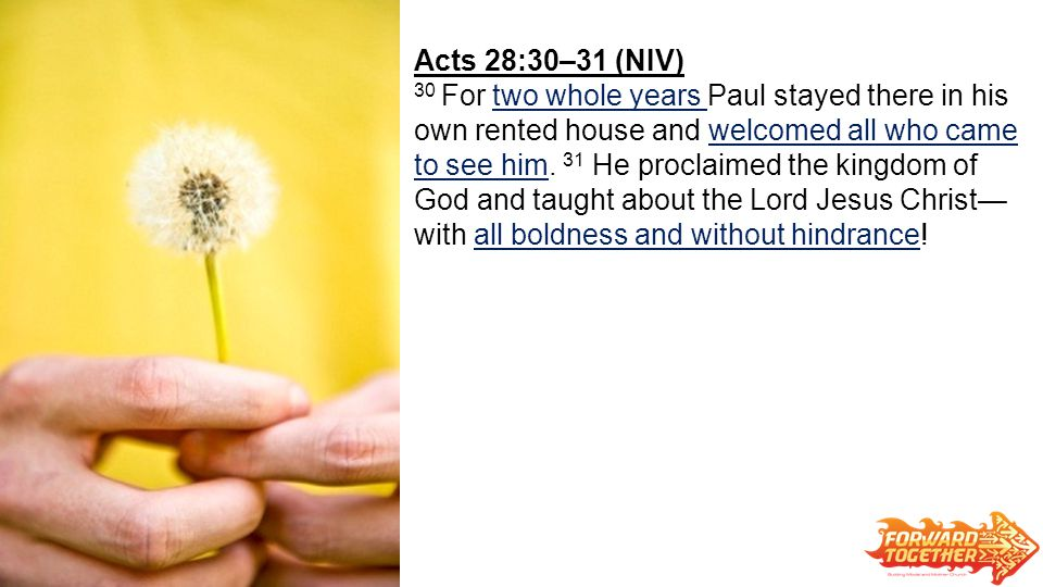 Acts 28:30–31 (NIV) 30 For two whole years Paul stayed there in his own rented house and welcomed all who came to see him.