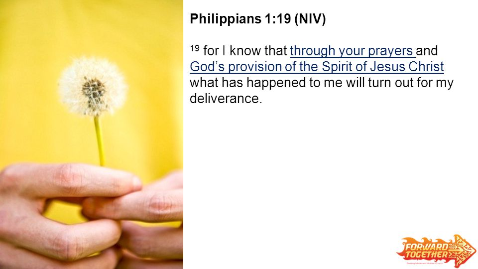 Philippians 1:19 (NIV) 19 for I know that through your prayers and God's provision of the Spirit of Jesus Christ what has happened to me will turn out for my deliverance.