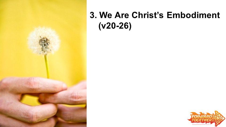 3. We Are Christ's Embodiment (v20-26)