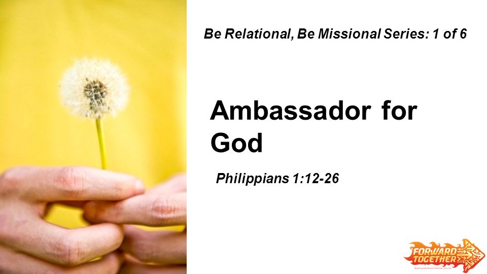 Ambassador for God Be Relational, Be Missional Series: 1 of 6 Zechariah 6:9-15 Philippians 1:12-26