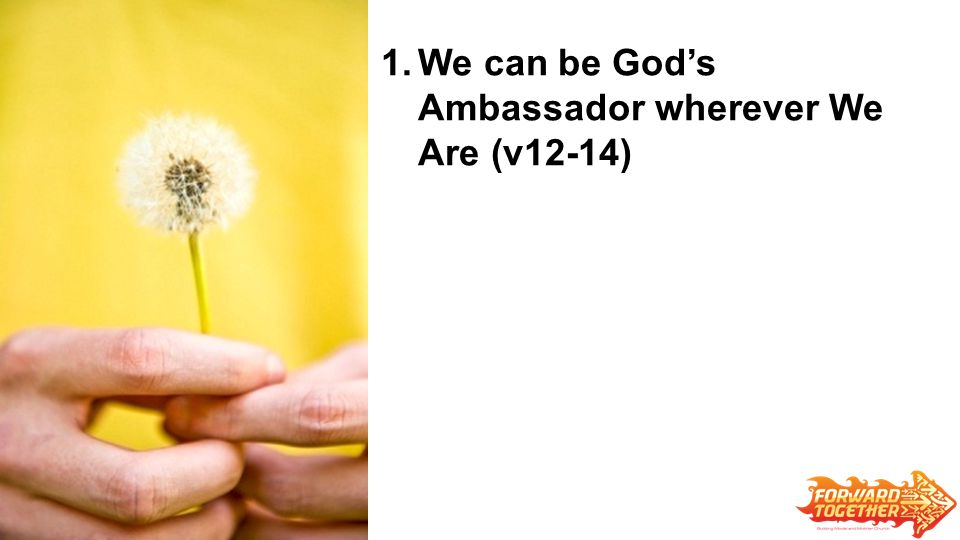 1.We can be God's Ambassador wherever We Are (v12-14)
