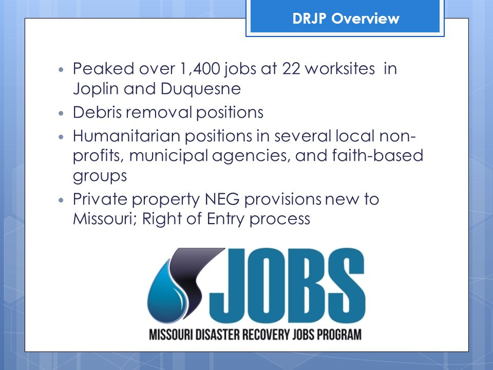 Peaked over 1,400 jobs at 22 worksites in Joplin and Duquesne Debris removal positions Humanitarian positions in several local non- profits, municipal agencies, and faith-based groups Private property NEG provisions new to Missouri; Right of Entry process DRJP Overview