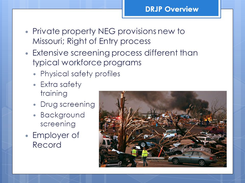 Private property NEG provisions new to Missouri; Right of Entry process Extensive screening process different than typical workforce programs Physical safety profiles Extra safety training Drug screening Background screening Employer of Record DRJP Overview