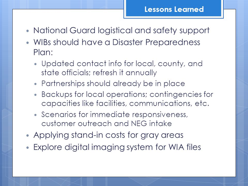 National Guard logistical and safety support WIBs should have a Disaster Preparedness Plan: Updated contact info for local, county, and state officials; refresh it annually Partnerships should already be in place Backups for local operations; contingencies for capacities like facilities, communications, etc.