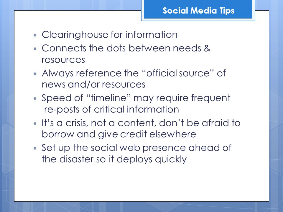 Clearinghouse for information Connects the dots between needs & resources Always reference the official source of news and/or resources Speed of timeline may require frequent re-posts of critical information It's a crisis, not a content, don't be afraid to borrow and give credit elsewhere Set up the social web presence ahead of the disaster so it deploys quickly Social Media Tips