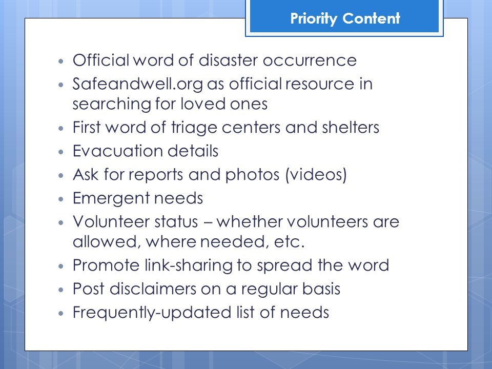 Official word of disaster occurrence Safeandwell.org as official resource in searching for loved ones First word of triage centers and shelters Evacuation details Ask for reports and photos (videos) Emergent needs Volunteer status – whether volunteers are allowed, where needed, etc.