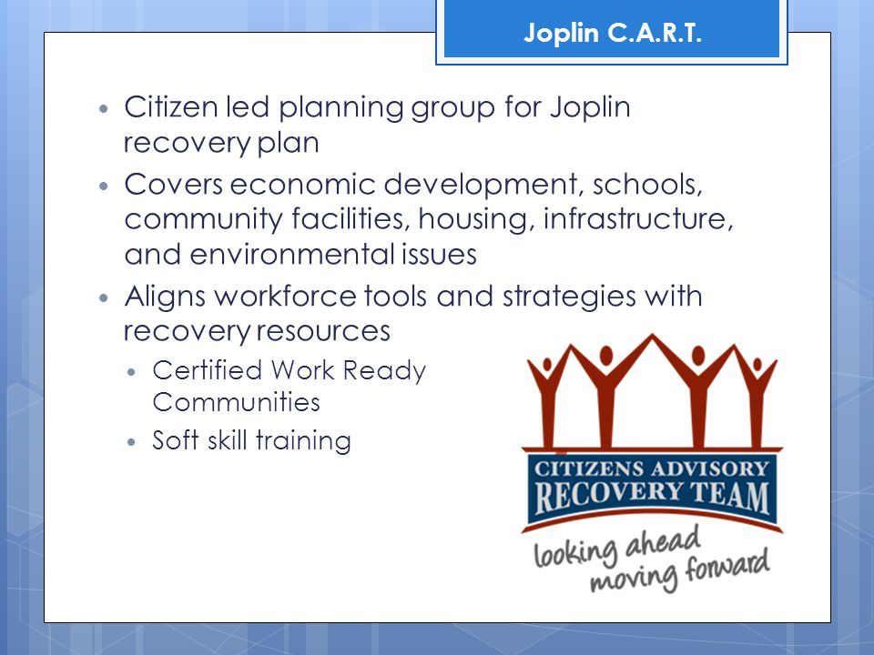 Citizen led planning group for Joplin recovery plan Covers economic development, schools, community facilities, housing, infrastructure, and environmental issues Aligns workforce tools and strategies with recovery resources Certified Work Ready Communities Soft skill training Joplin C.A.R.T.