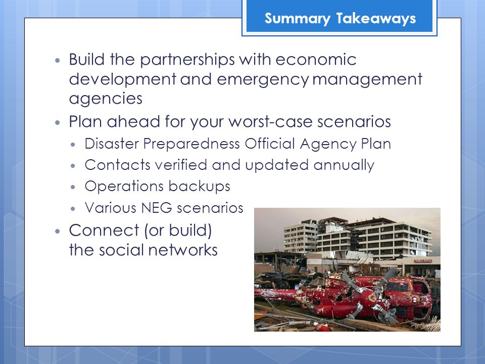 Build the partnerships with economic development and emergency management agencies Plan ahead for your worst-case scenarios Disaster Preparedness Official Agency Plan Contacts verified and updated annually Operations backups Various NEG scenarios Connect (or build) the social networks Summary Takeaways