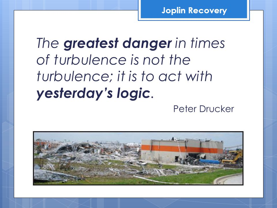 The greatest danger in times of turbulence is not the turbulence; it is to act with yesterday's logic.