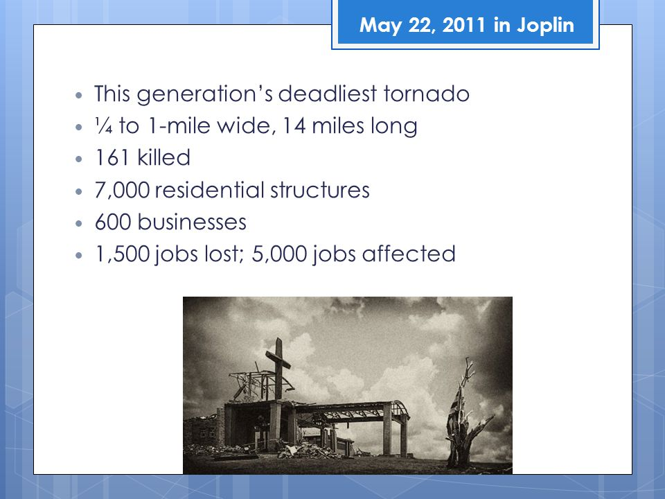 This generation's deadliest tornado ¼ to 1-mile wide, 14 miles long 161 killed 7,000 residential structures 600 businesses 1,500 jobs lost; 5,000 jobs affected May 22, 2011 in Joplin