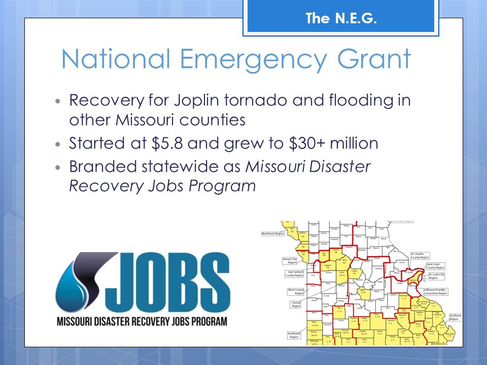 National Emergency Grant Recovery for Joplin tornado and flooding in other Missouri counties Started at $5.8 and grew to $30+ million Branded statewide as Missouri Disaster Recovery Jobs Program The N.E.G.
