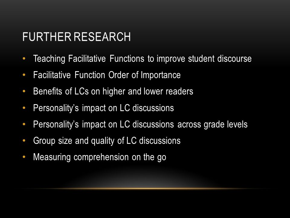 FURTHER RESEARCH Teaching Facilitative Functions to improve student discourse Facilitative Function Order of Importance Benefits of LCs on higher and lower readers Personality's impact on LC discussions Personality's impact on LC discussions across grade levels Group size and quality of LC discussions Measuring comprehension on the go