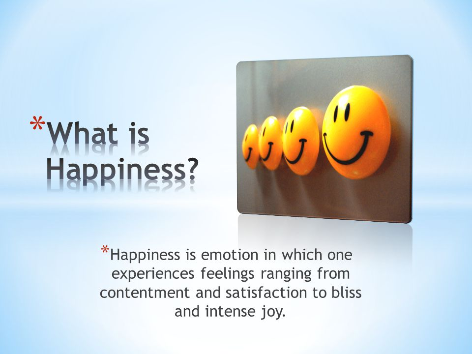 * Happiness is emotion in which one experiences feelings ranging from contentment and satisfaction to bliss and intense joy.