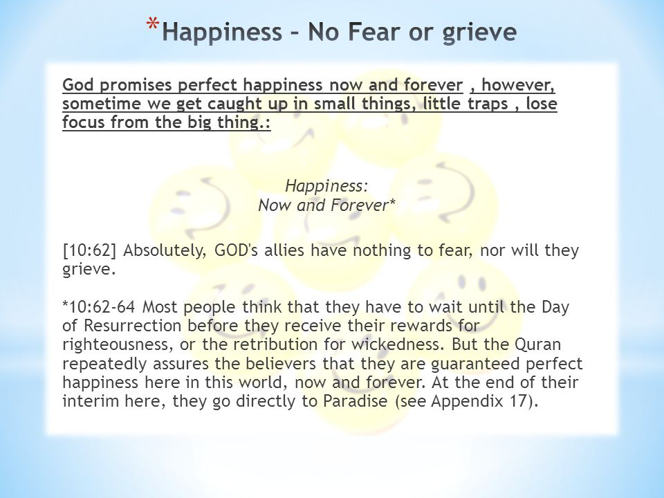 God promises perfect happiness now and forever, however, sometime we get caught up in small things, little traps, lose focus from the big thing.: Happiness: Now and Forever* [10:62] Absolutely, GOD s allies have nothing to fear, nor will they grieve.