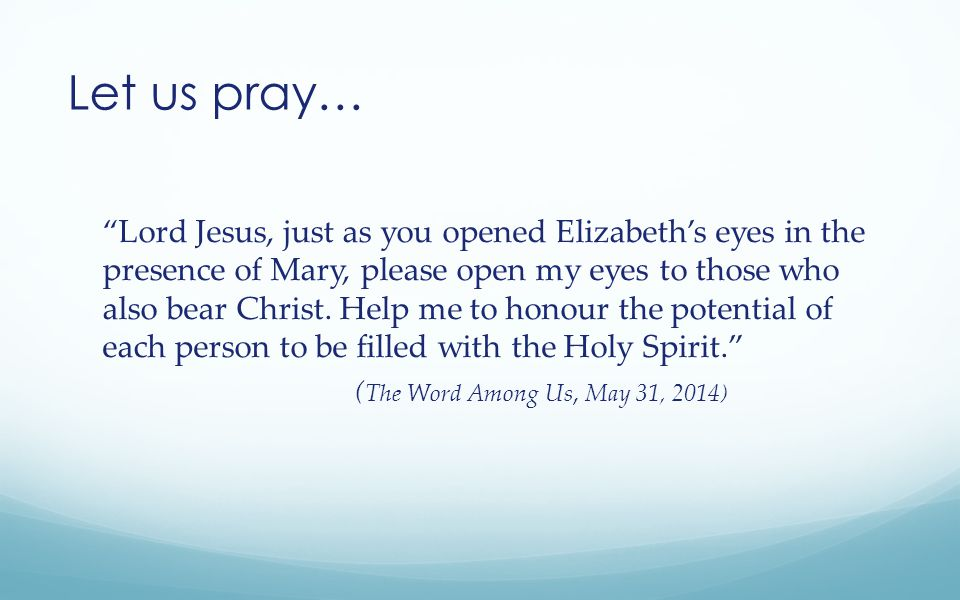 Let us pray… Lord Jesus, just as you opened Elizabeth's eyes in the presence of Mary, please open my eyes to those who also bear Christ.