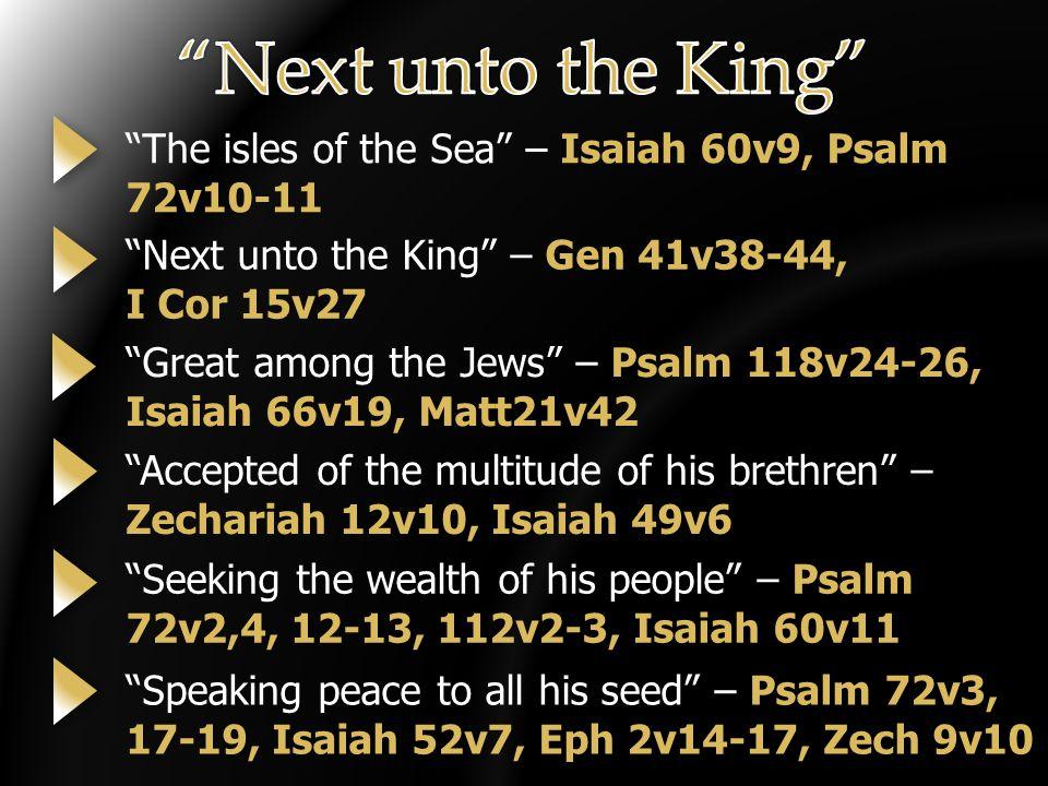 The isles of the Sea – Isaiah 60v9, Psalm 72v10-11 Next unto the King – Gen 41v38-44, I Cor 15v27 Great among the Jews – Psalm 118v24-26, Isaiah 66v19, Matt21v42 Accepted of the multitude of his brethren – Zechariah 12v10, Isaiah 49v6 Seeking the wealth of his people – Psalm 72v2,4, 12-13, 112v2-3, Isaiah 60v11 Speaking peace to all his seed – Psalm 72v3, 17-19, Isaiah 52v7, Eph 2v14-17, Zech 9v10
