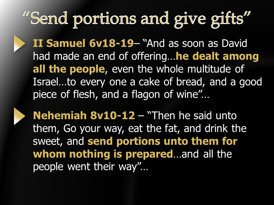 II Samuel 6v18-19– And as soon as David had made an end of offering…he dealt among all the people, even the whole multitude of Israel…to every one a cake of bread, and a good piece of flesh, and a flagon of wine … Nehemiah 8v10-12 – Then he said unto them, Go your way, eat the fat, and drink the sweet, and send portions unto them for whom nothing is prepared…and all the people went their way …