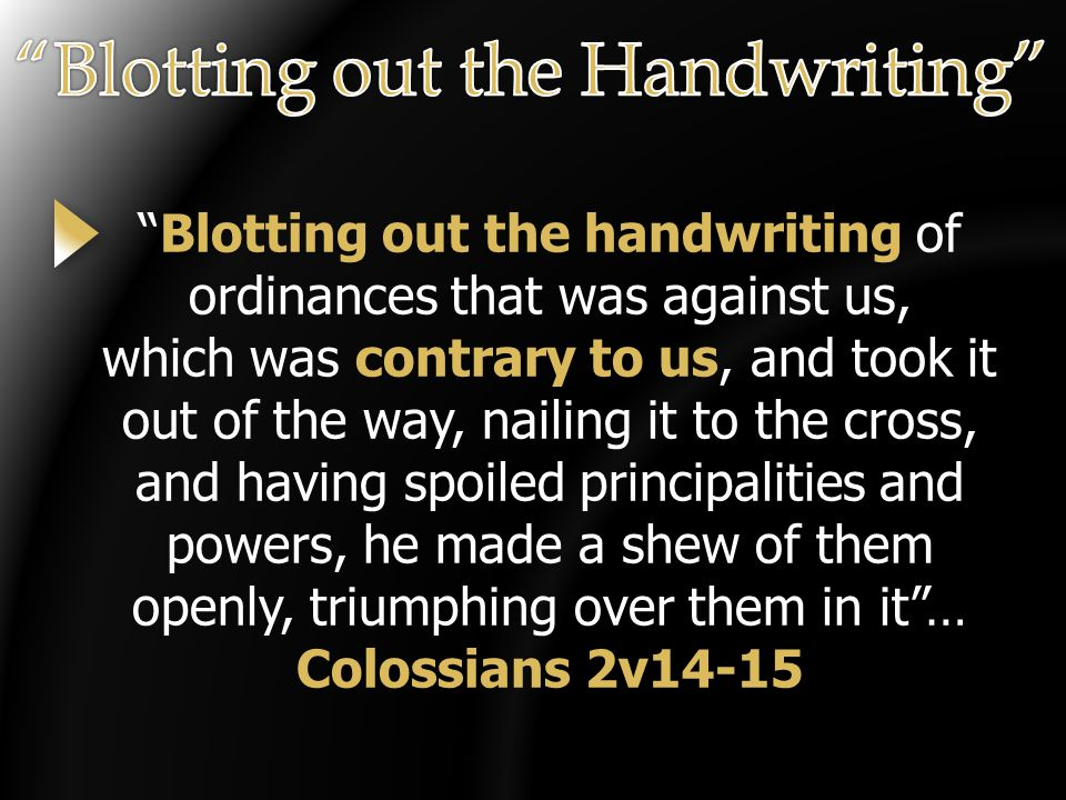 Blotting out the handwriting of ordinances that was against us, which was contrary to us, and took it out of the way, nailing it to the cross, and having spoiled principalities and powers, he made a shew of them openly, triumphing over them in it … Colossians 2v14-15
