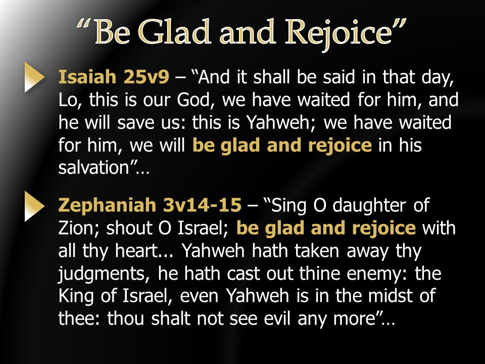 Isaiah 25v9 – And it shall be said in that day, Lo, this is our God, we have waited for him, and he will save us: this is Yahweh; we have waited for him, we will be glad and rejoice in his salvation … Zephaniah 3v14-15 – Sing O daughter of Zion; shout O Israel; be glad and rejoice with all thy heart...
