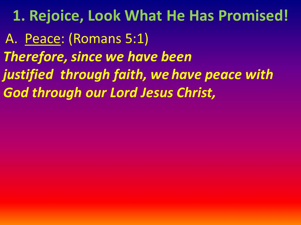A. Peace: (Romans 5:1) Therefore, since we have been justified through faith, we have peace with God through our Lord Jesus Christ, 1. Rejoice, Look W