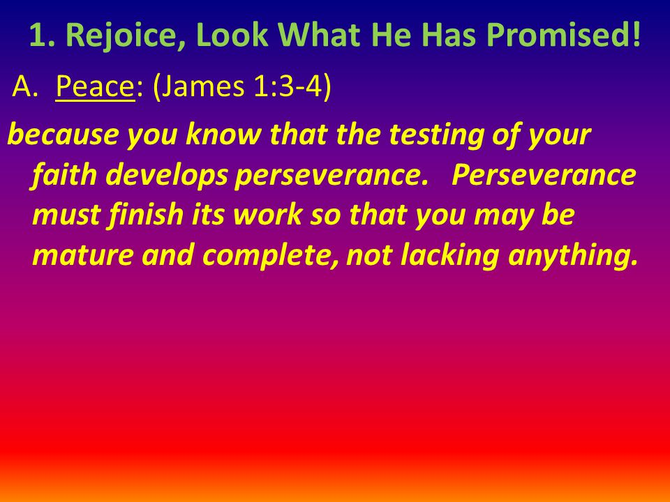 A.Peace: (James 1:3-4) because you know that the testing of your faith develops perseverance.