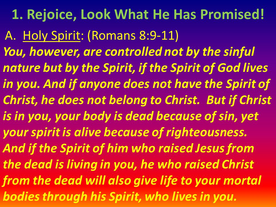 A. Holy Spirit: (Romans 8:9-11) You, however, are controlled not by the sinful nature but by the Spirit, if the Spirit of God lives in you. And if any