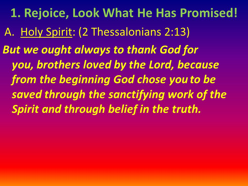 A. Holy Spirit: (2 Thessalonians 2:13) But we ought always to thank God for you, brothers loved by the Lord, because from the beginning God chose you
