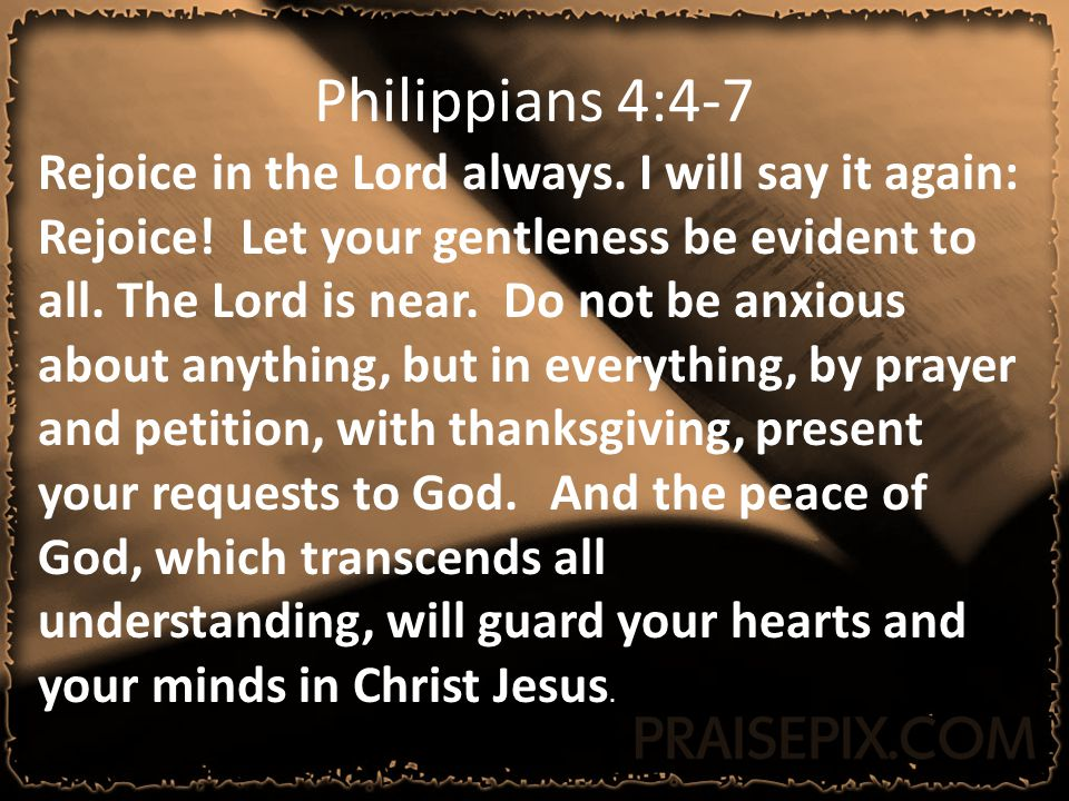Philippians 4:4-7 Rejoice in the Lord always.I will say it again: Rejoice.