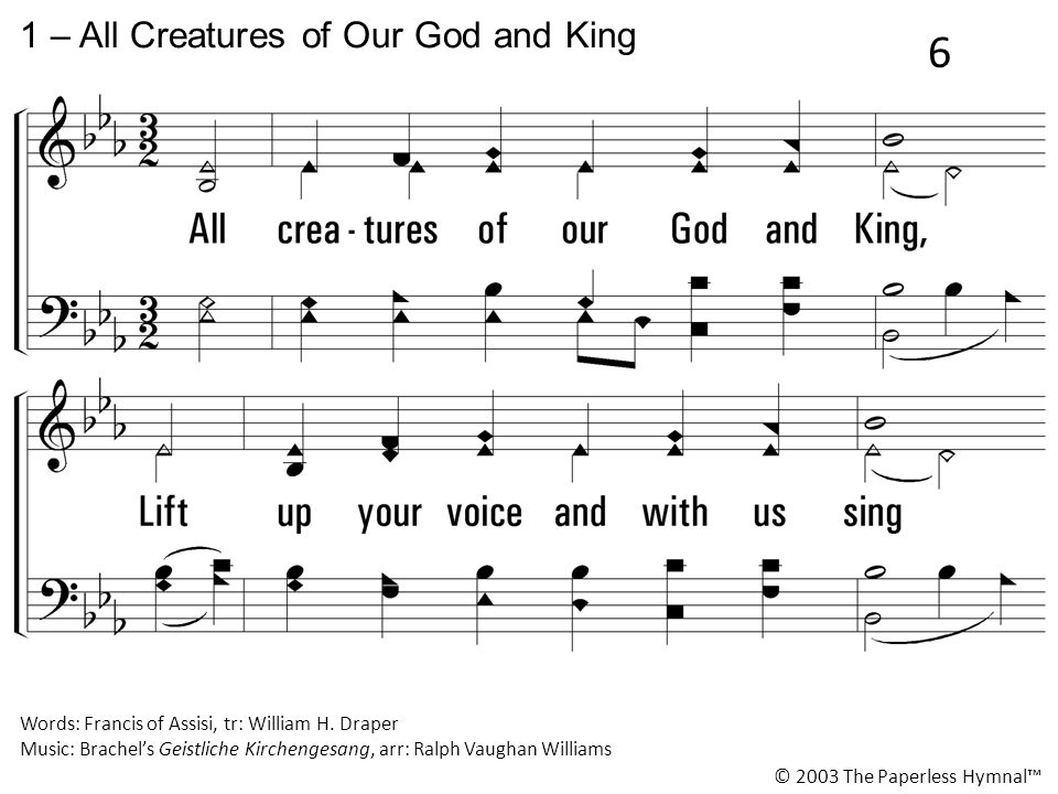 1.All creatures of our God and King, Lift up your voice and with us sing Alleluia.