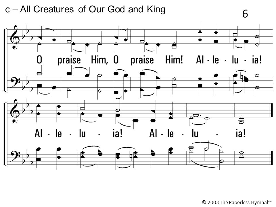c – All Creatures of Our God and King © 2003 The Paperless Hymnal™ 6