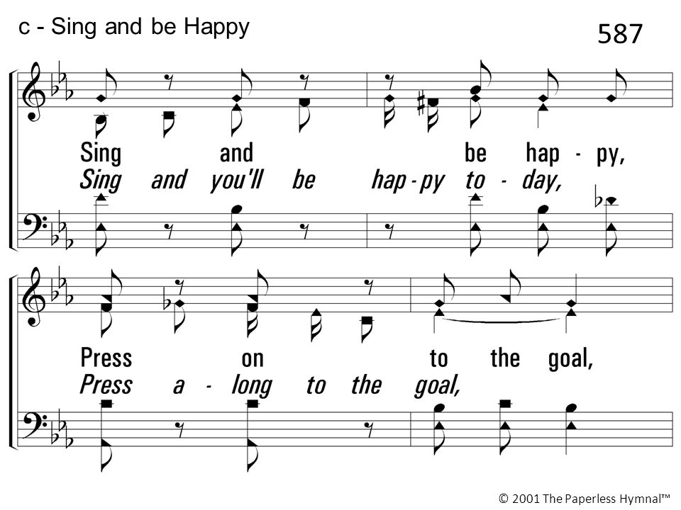 Sing and be happy, Press on to the goal, Trust Him who leads you, He will keep your soul; Let all be faithful, Look to Him and pray, Lift your voice and praise Him in song, Sing and be happy today.