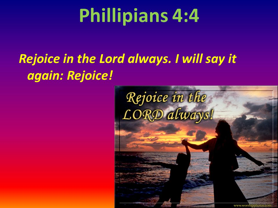 Phillipians 4:4 Rejoice in the Lord always. I will say it again: Rejoice!