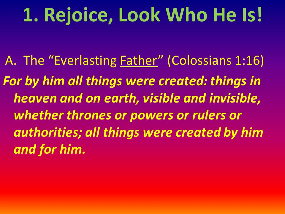 """A. The """"Everlasting Father"""" (Colossians 1:16) For by him all things were created: things in heaven and on earth, visible and invisible, whether throne"""