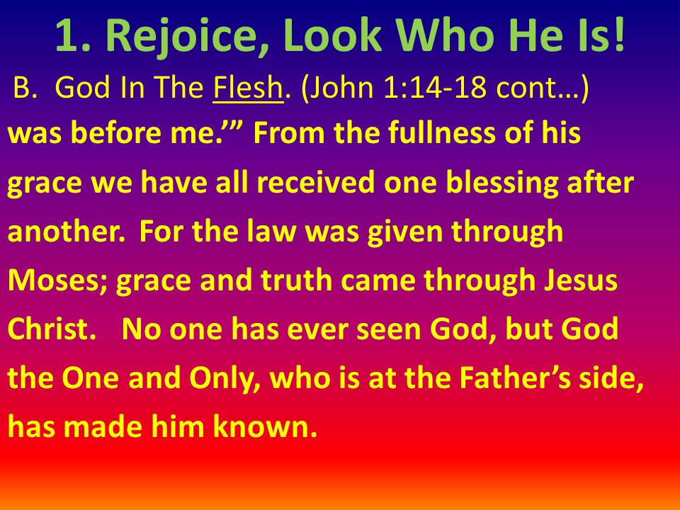 """B. God In The Flesh. (John 1:14-18 cont…) was before me.'"""" From the fullness of his grace we have all received one blessing after another. For the law"""