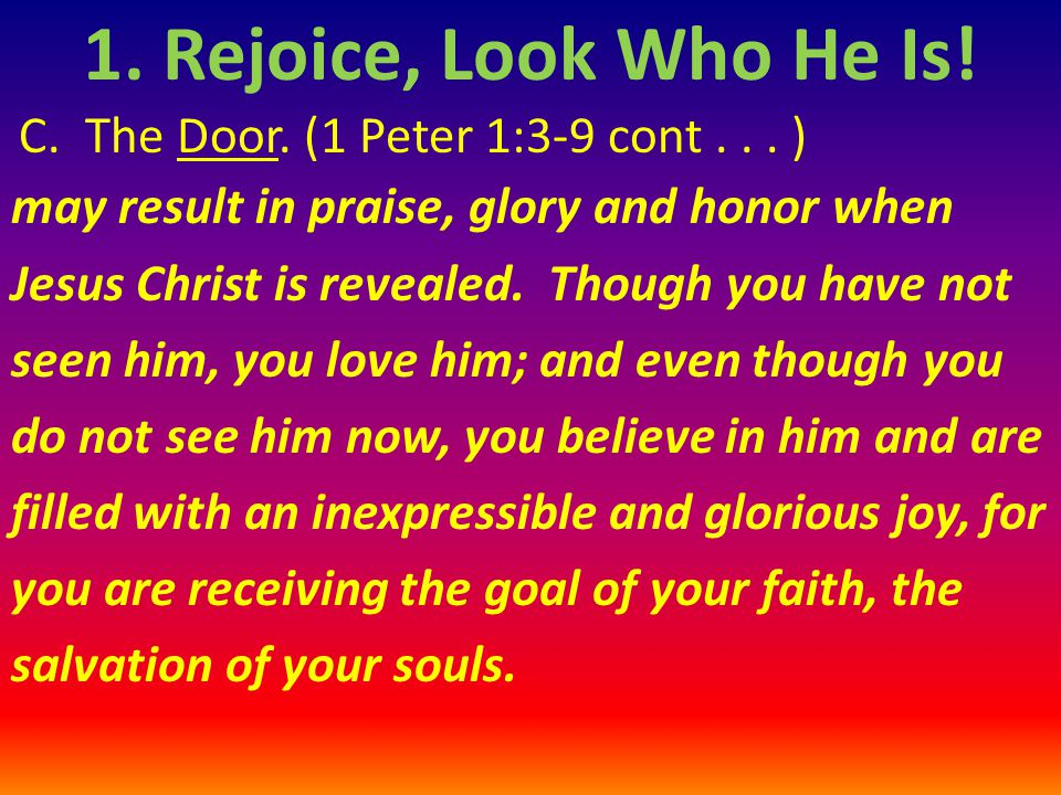 C. The Door. (1 Peter 1:3-9 cont... ) may result in praise, glory and honor when Jesus Christ is revealed. Though you have not seen him, you love him;