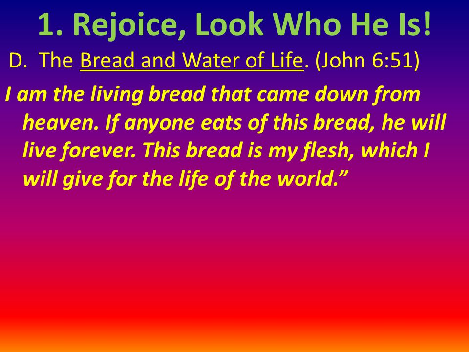 D.The Bread and Water of Life. (John 6:51) I am the living bread that came down from heaven.