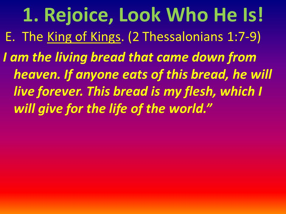 E.The King of Kings. (2 Thessalonians 1:7-9) I am the living bread that came down from heaven.